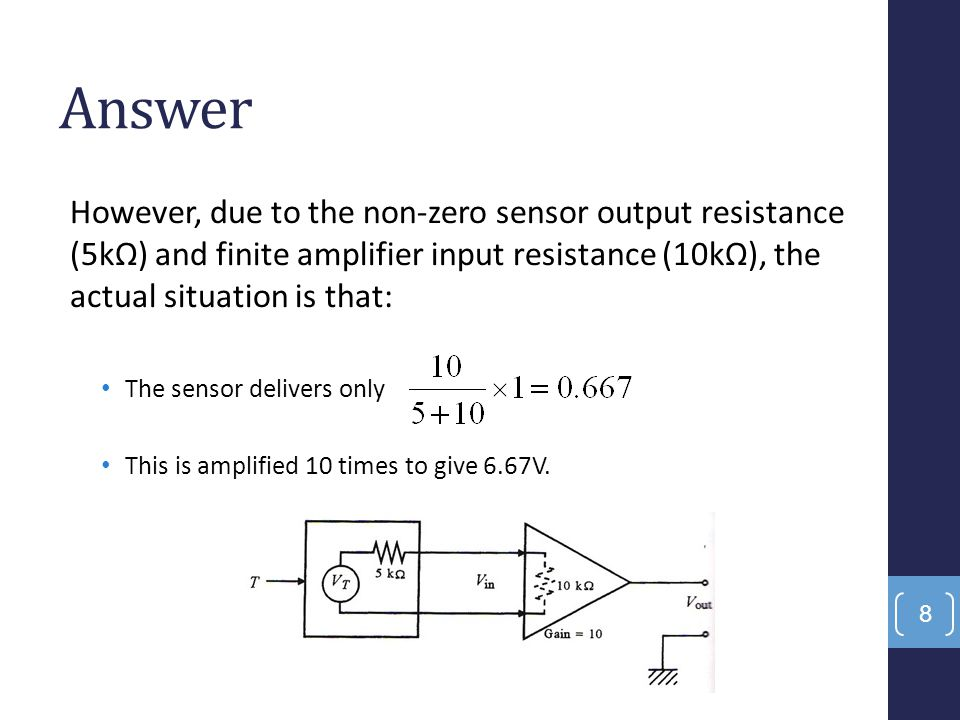Answer However, due to the non-zero sensor output resistance (5kΩ) and finite amplifier input resistance (10kΩ), the actual situation is that: