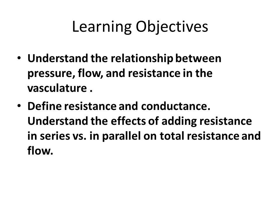 Learning Objectives Understand the relationship between pressure, flow, and resistance in the vasculature .