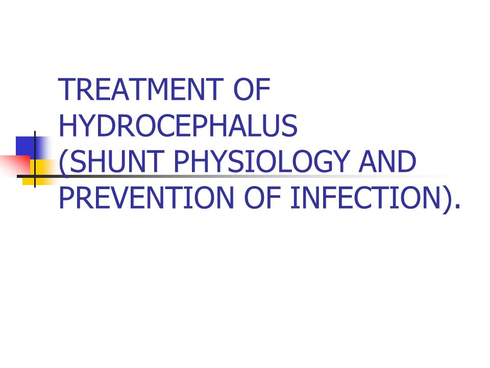 TREATMENT OF HYDROCEPHALUS (SHUNT PHYSIOLOGY AND PREVENTION OF INFECTION).