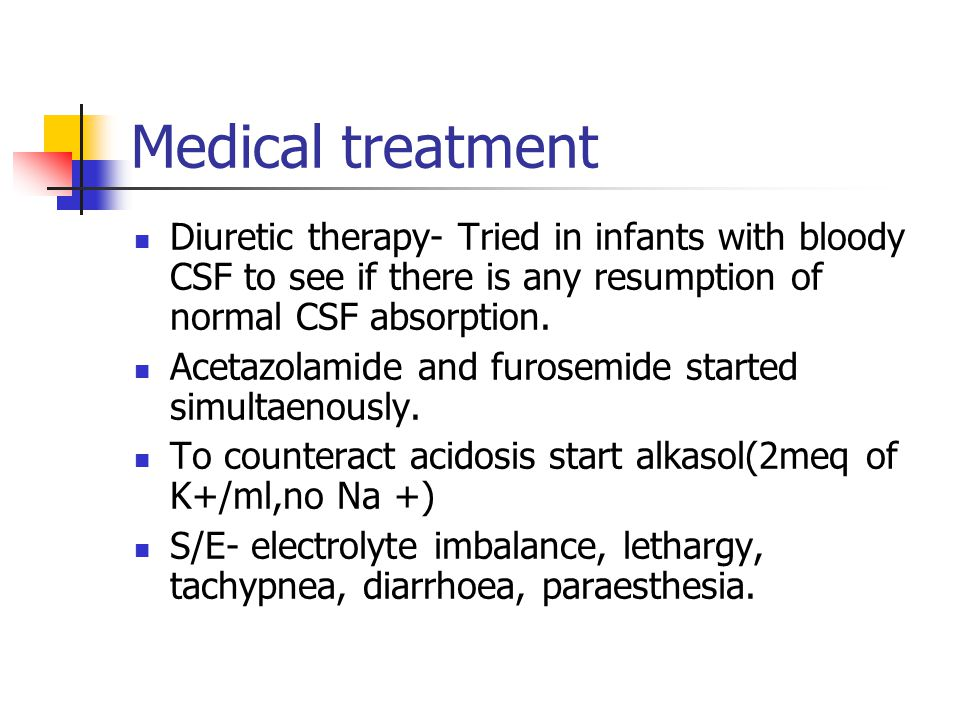 Medical treatment Diuretic therapy- Tried in infants with bloody CSF to see if there is any resumption of normal CSF absorption.