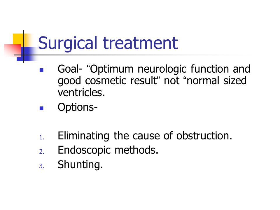 Surgical treatment Goal- Optimum neurologic function and good cosmetic result not normal sized ventricles.