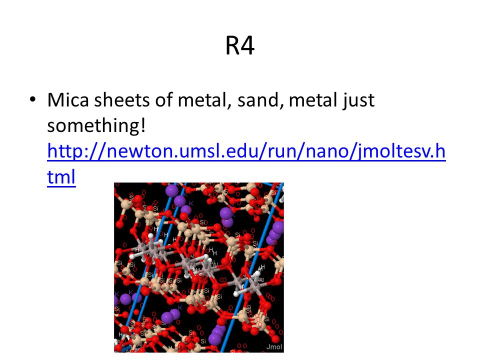 R4 Mica sheets of metal, sand, metal just something! http://newton.umsl.edu/run/nano/jmoltesv.html