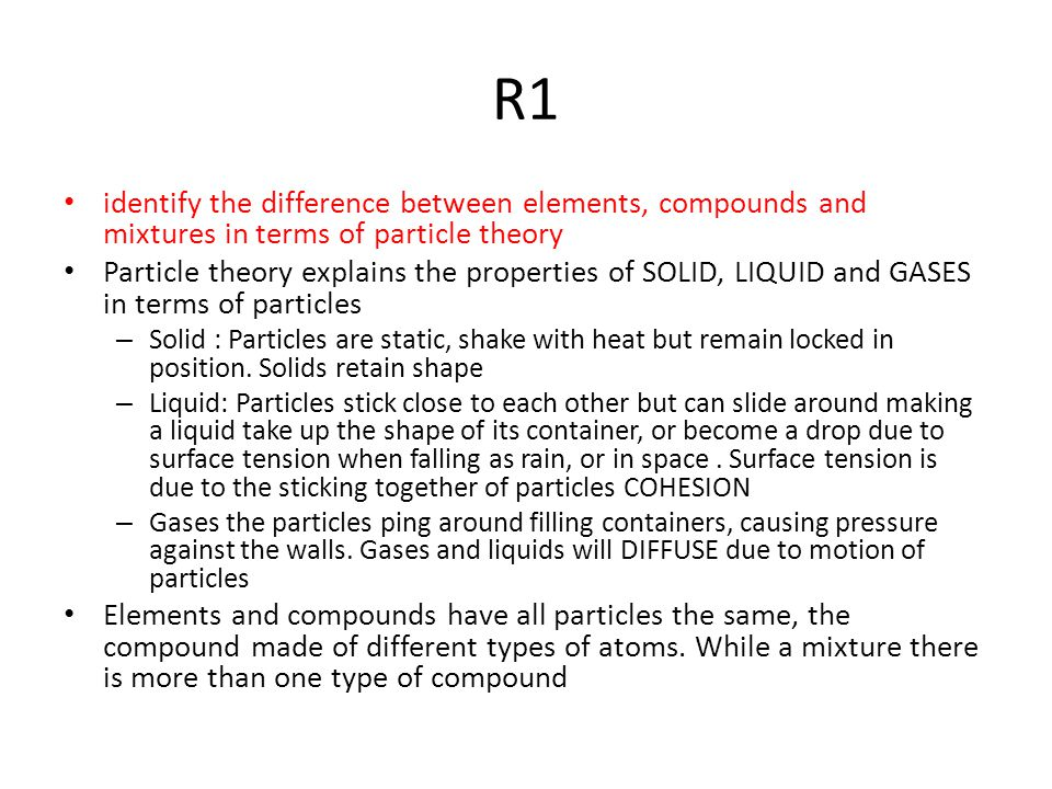 R1 identify the difference between elements, compounds and mixtures in terms of particle theory.