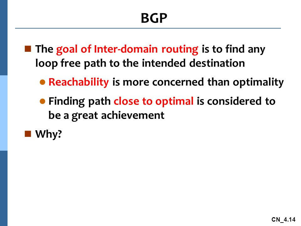 BGP The goal of Inter-domain routing is to find any loop free path to the intended destination. Reachability is more concerned than optimality.