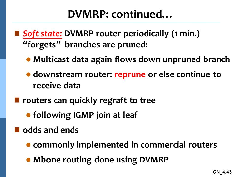 DVMRP: continued… Soft state: DVMRP router periodically (1 min.) forgets branches are pruned: Multicast data again flows down unpruned branch.