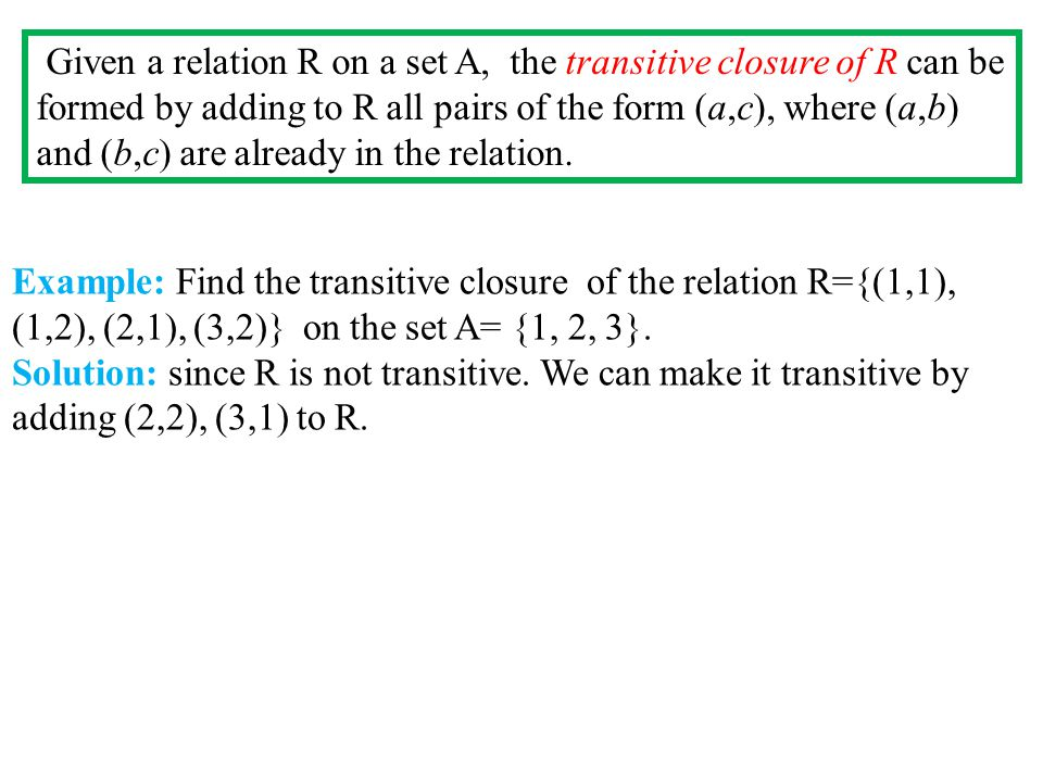 Given a relation R on a set A, the transitive closure of R can be formed by adding to R all pairs of the form (a,c), where (a,b) and (b,c) are already in the relation.