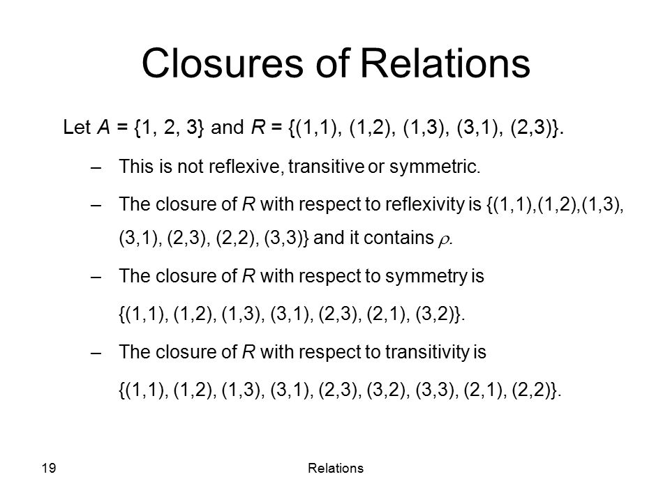 Closures of Relations Let A = {1, 2, 3} and R = {(1,1), (1,2), (1,3), (3,1), (2,3)}. This is not reflexive, transitive or symmetric.