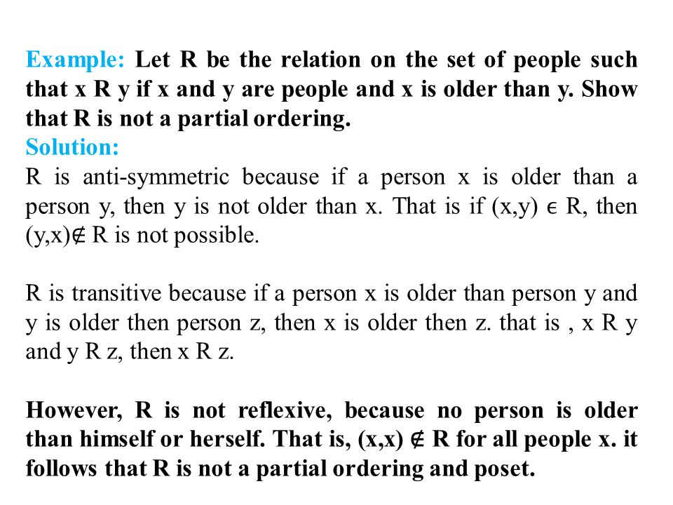Example: Let R be the relation on the set of people such that x R y if x and y are people and x is older than y. Show that R is not a partial ordering.