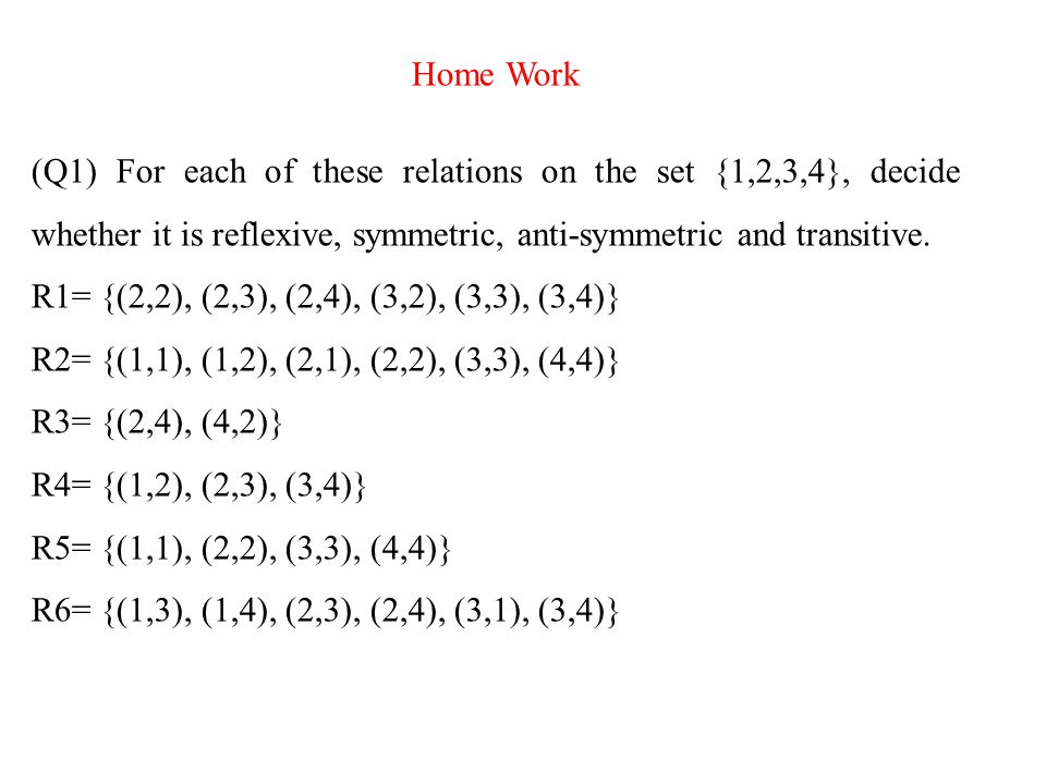 Home Work (Q1) For each of these relations on the set {1,2,3,4}, decide whether it is reflexive, symmetric, anti-symmetric and transitive.