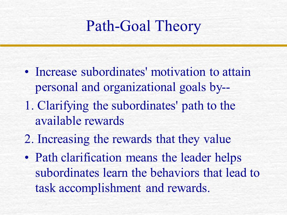 Path-Goal Theory Increase subordinates motivation to attain personal and organizational goals by--
