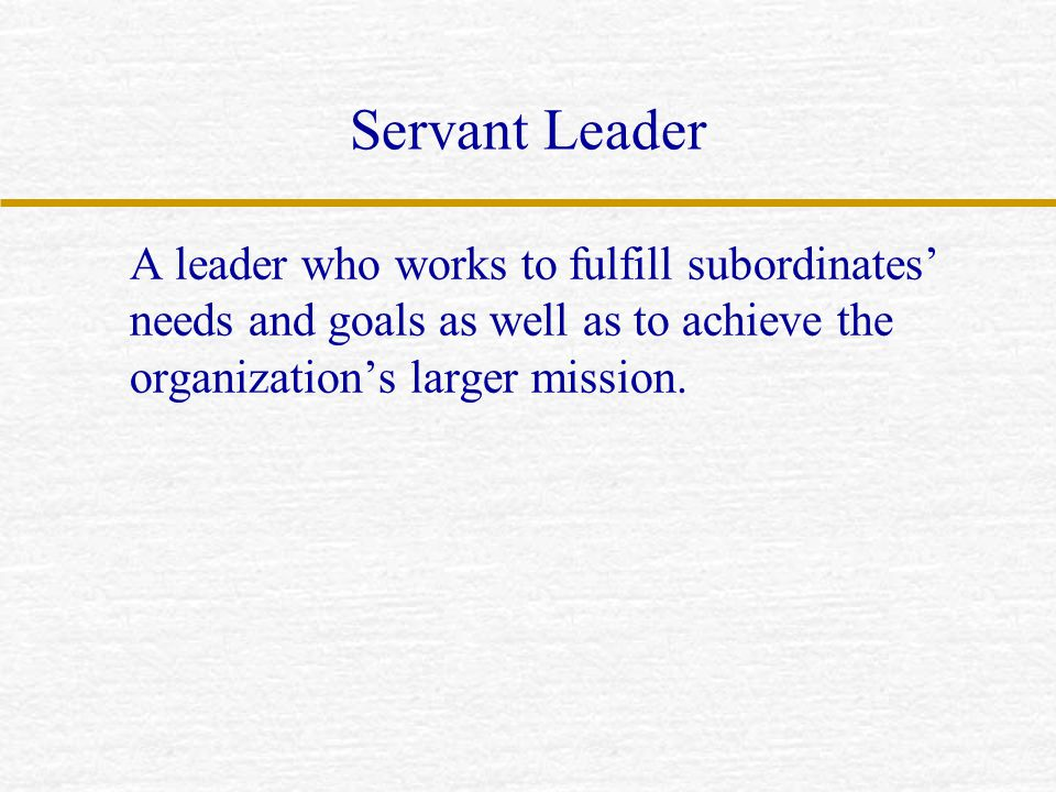 Servant Leader A leader who works to fulfill subordinates' needs and goals as well as to achieve the organization's larger mission.