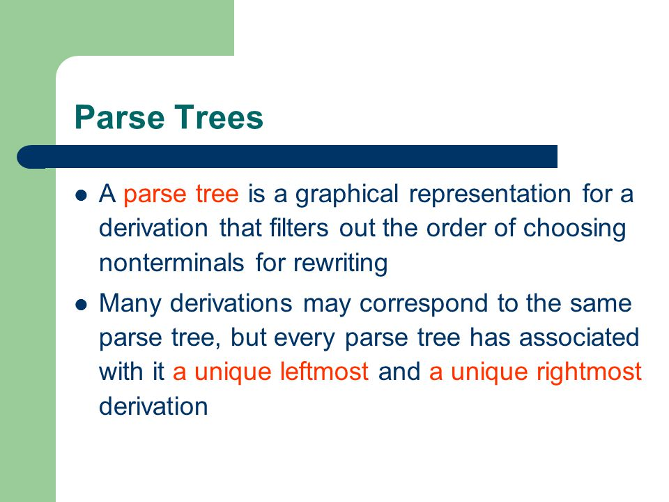Parse Trees A parse tree is a graphical representation for a derivation that filters out the order of choosing nonterminals for rewriting.