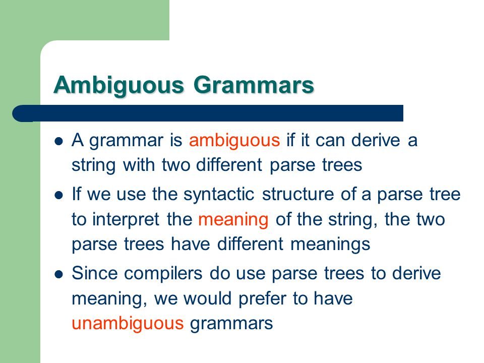 Ambiguous Grammars A grammar is ambiguous if it can derive a string with two different parse trees.