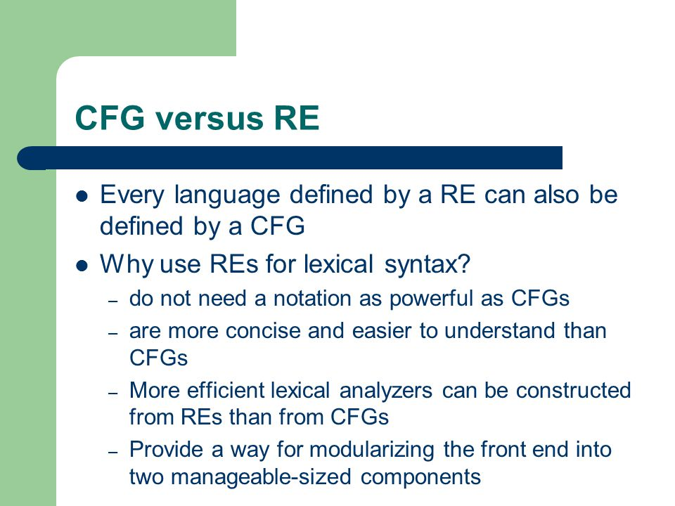 CFG versus RE Every language defined by a RE can also be defined by a CFG. Why use REs for lexical syntax