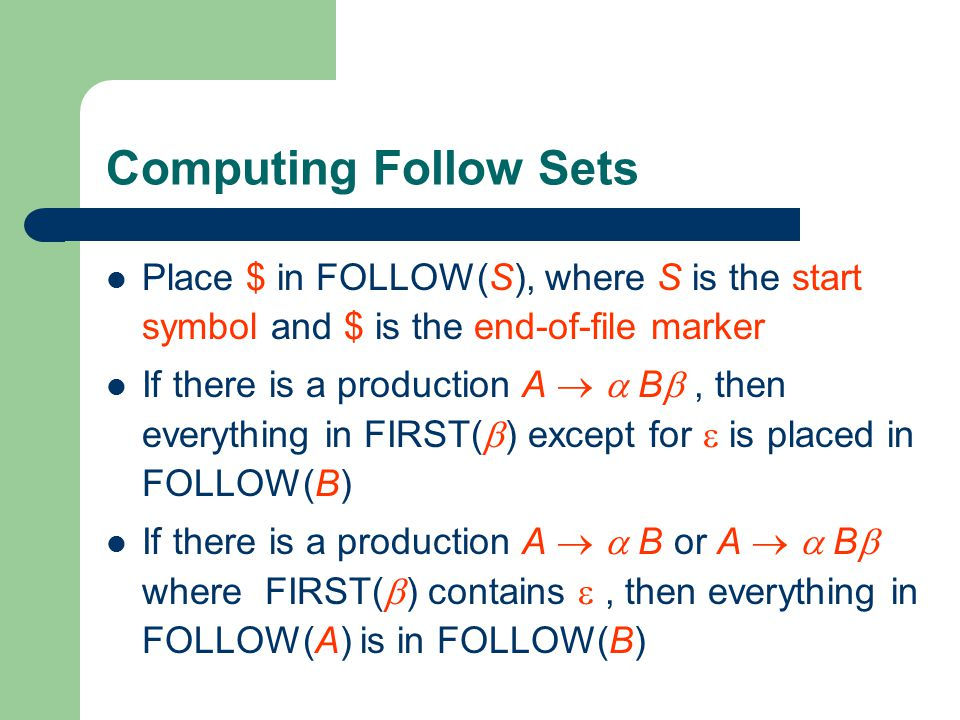 Computing Follow Sets Place $ in FOLLOW(S), where S is the start symbol and $ is the end-of-file marker.