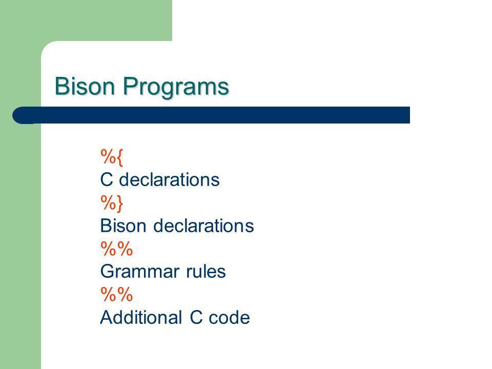 Bison Programs %{ C declarations %} Bison declarations %%