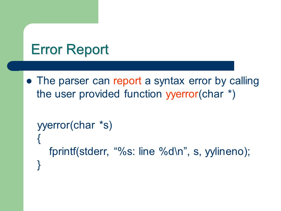 Error Report The parser can report a syntax error by calling the user provided function yyerror(char *)