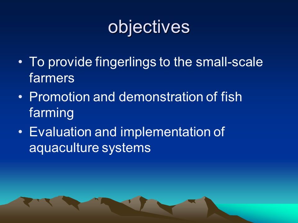 objectives To provide fingerlings to the small-scale farmers