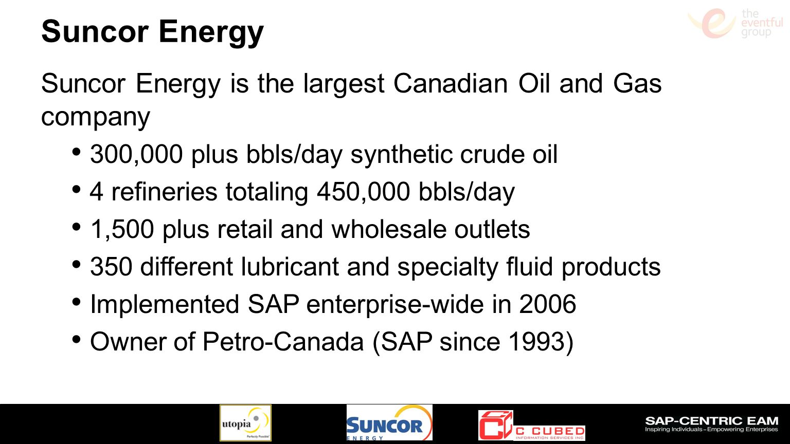 Suncor Energy Suncor Energy is the largest Canadian Oil and Gas company. 300,000 plus bbls/day synthetic crude oil.