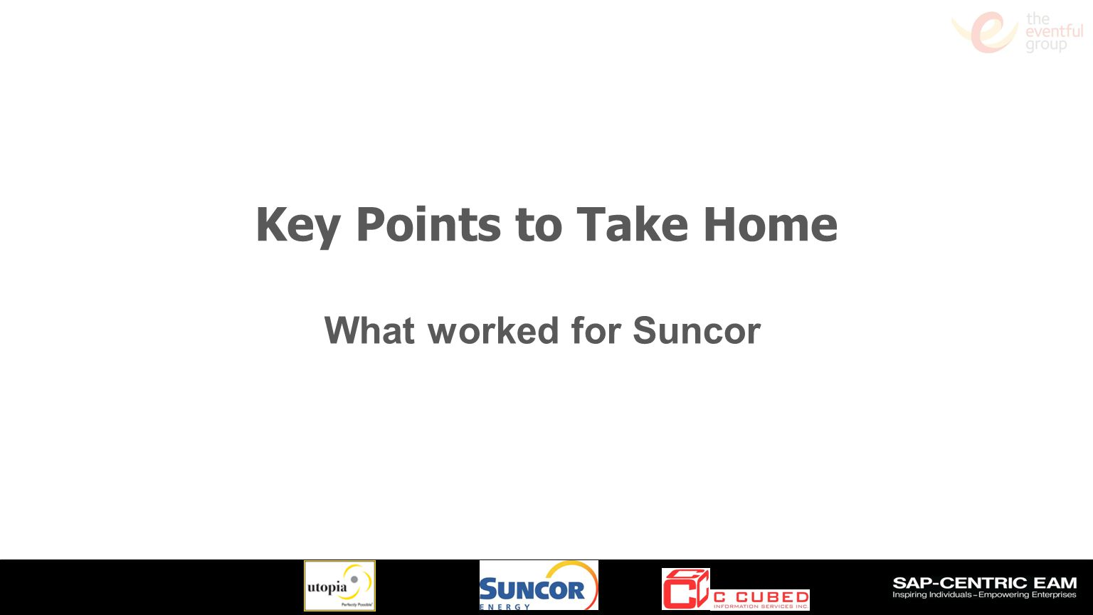 Key Points to Take Home What worked for Suncor Slide 33