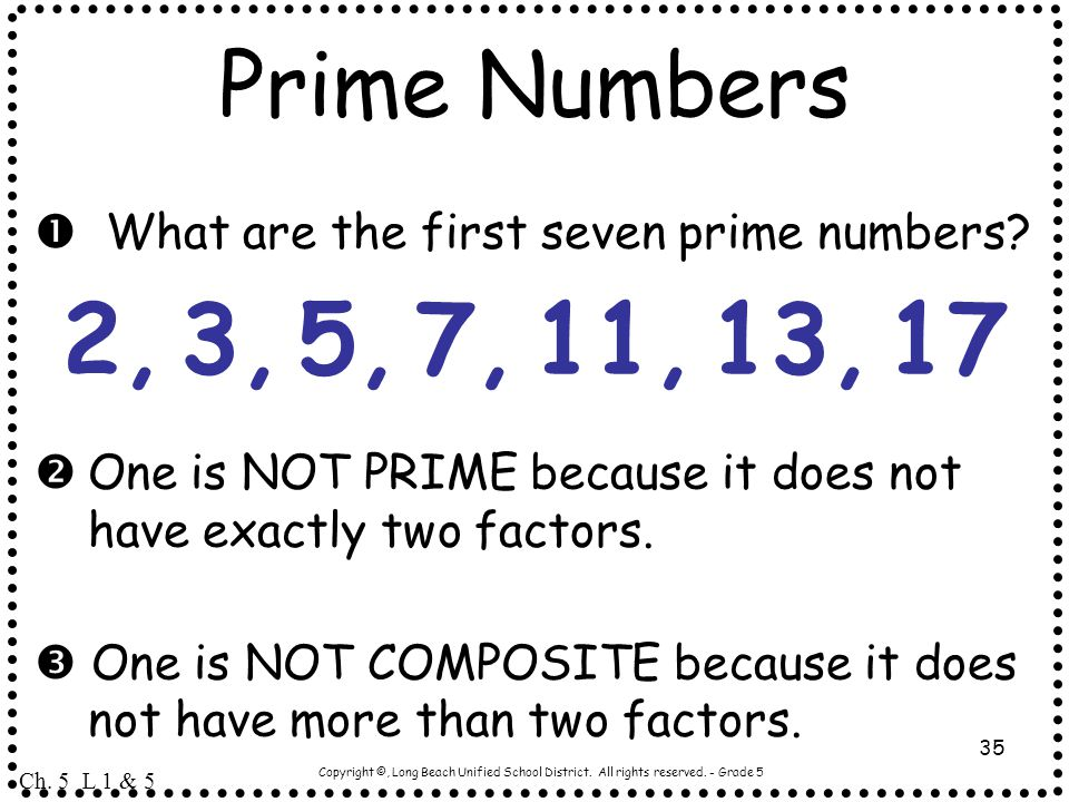 Prime Numbers  What are the first seven prime numbers 2, 3, 5, 7, 11, 13, 17. One is NOT PRIME because it does not have exactly two factors.