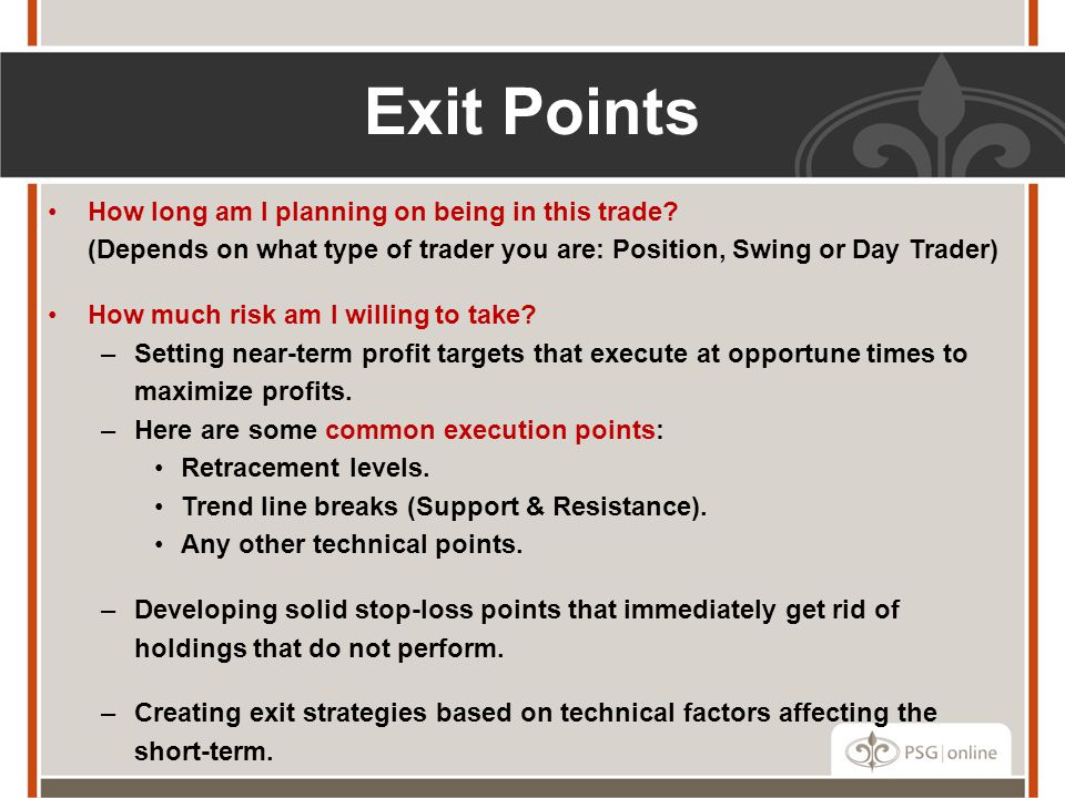 Exit Points How long am I planning on being in this trade (Depends on what type of trader you are: Position, Swing or Day Trader)