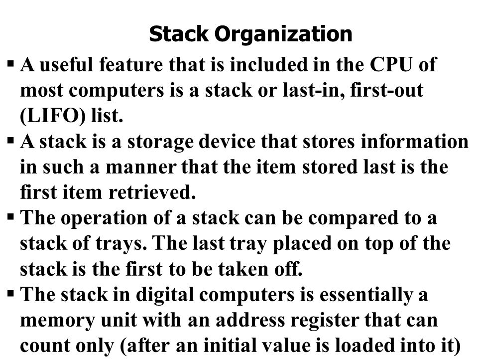 Stack Organization A useful feature that is included in the CPU of most computers is a stack or last-in, first-out (LIFO) list.
