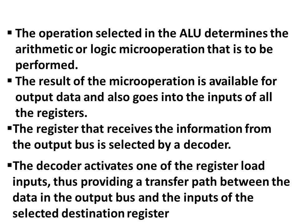 The operation selected in the ALU determines the arithmetic or logic microoperation that is to be performed.