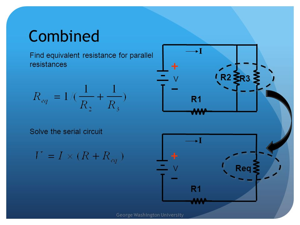 Combined I. Find equivalent resistance for parallel resistances. V. R2. R3. R1. Solve the serial circuit.