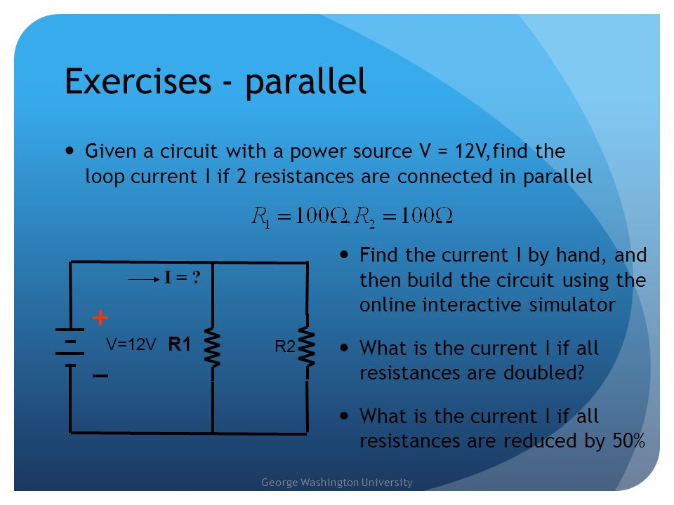 Exercises - parallel Given a circuit with a power source V = 12V,find the loop current I if 2 resistances are connected in parallel.