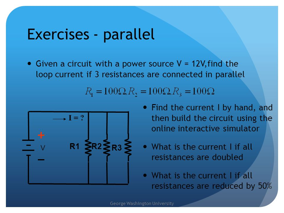 Exercises - parallel Given a circuit with a power source V = 12V,find the loop current if 3 resistances are connected in parallel.