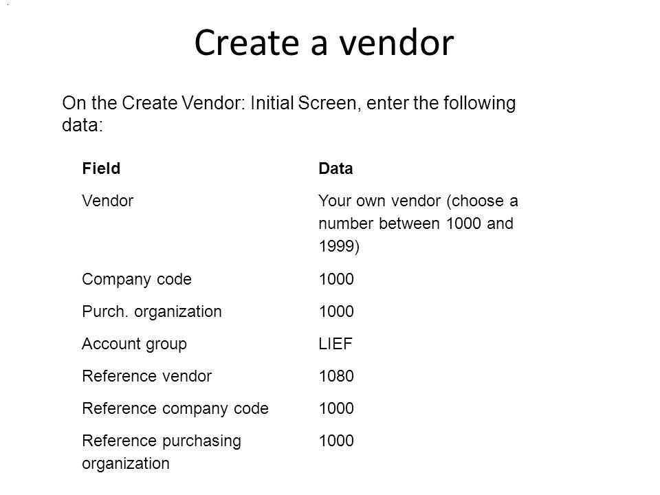 Create a vendor . On the Create Vendor: Initial Screen, enter the following data: Field. Data. Vendor.