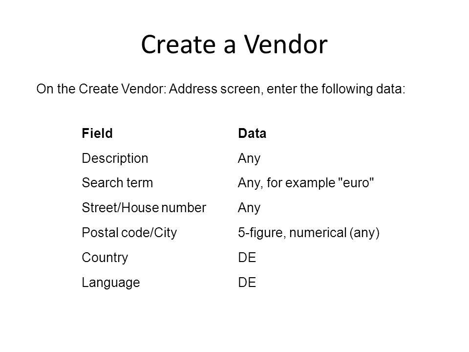 Create a Vendor On the Create Vendor: Address screen, enter the following data: Field. Data. Description.