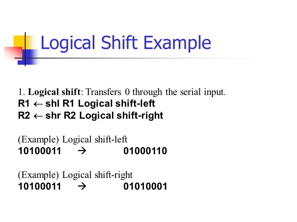 Logical Shift Example 1. Logical shift: Transfers 0 through the serial input. R1 ¬ shl R1 Logical shift-left.