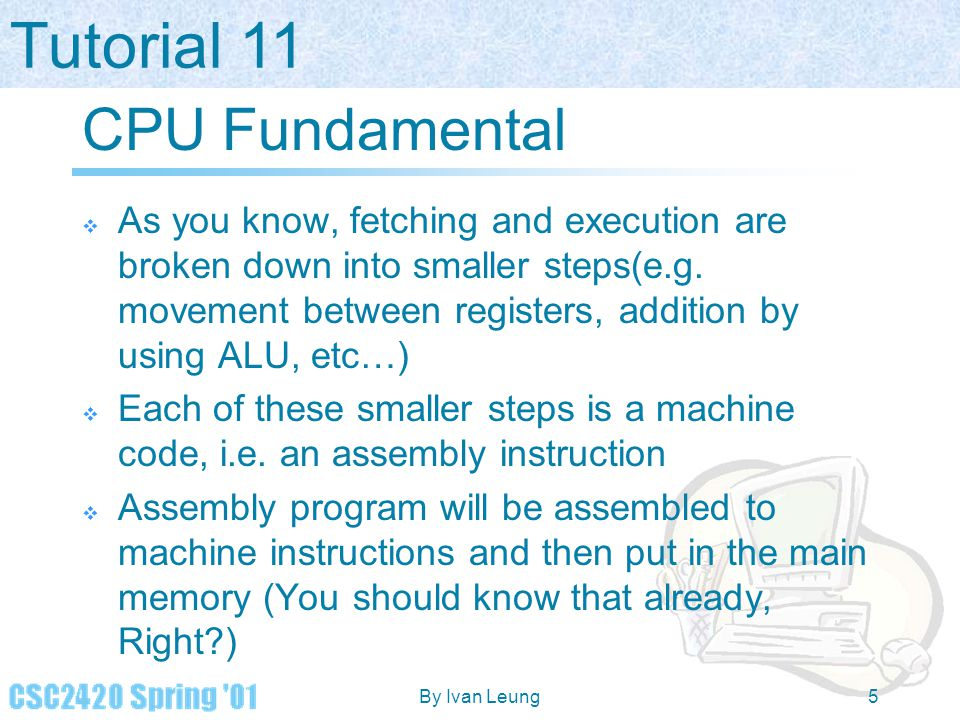 CPU Fundamental As you know, fetching and execution are broken down into smaller steps(e.g. movement between registers, addition by using ALU, etc…)