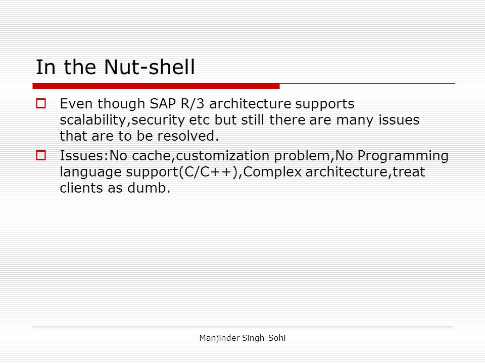 In the Nut-shell Even though SAP R/3 architecture supports scalability,security etc but still there are many issues that are to be resolved.