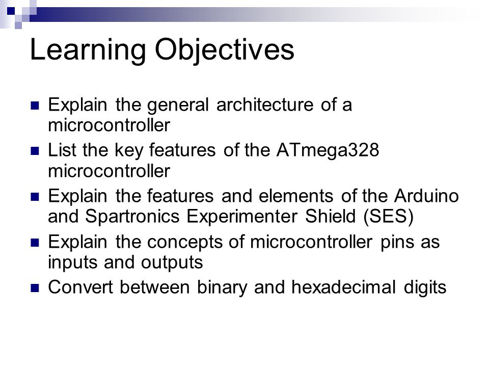 Learning Objectives Explain the general architecture of a microcontroller. List the key features of the ATmega328 microcontroller.