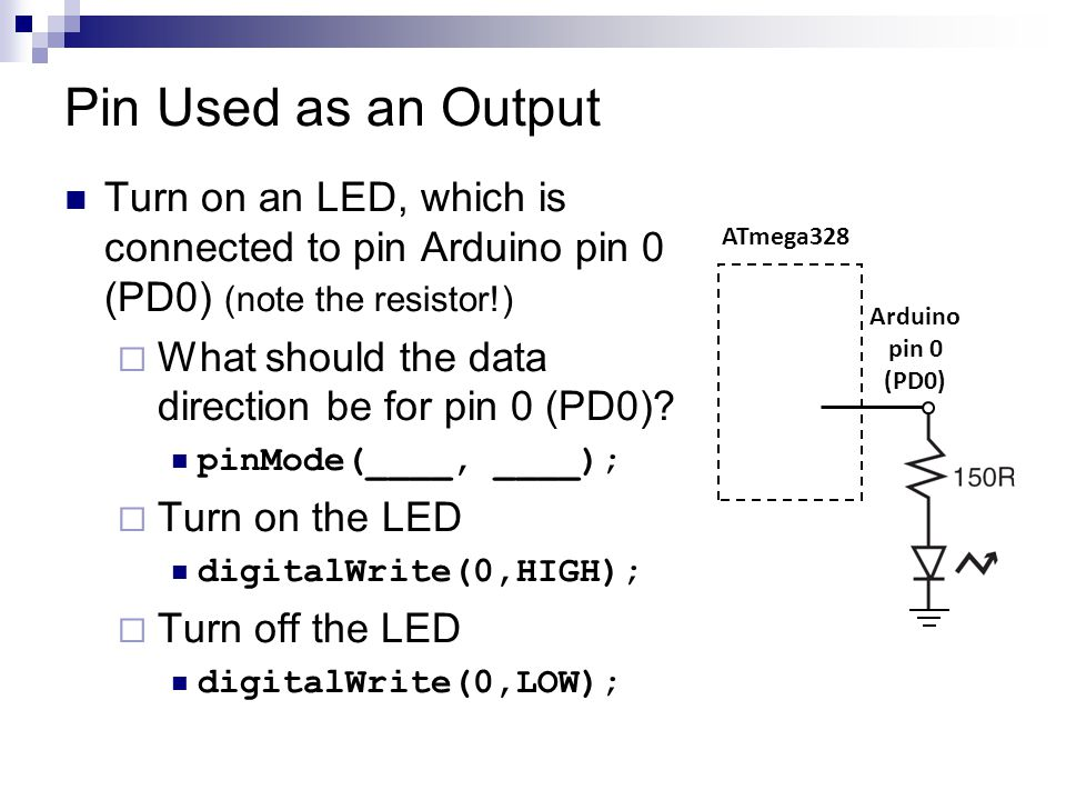 Pin Used as an Output Turn on an LED, which is connected to pin Arduino pin 0 (PD0) (note the resistor!)