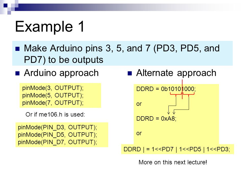 Example 1 Make Arduino pins 3, 5, and 7 (PD3, PD5, and PD7) to be outputs. Arduino approach. Alternate approach.