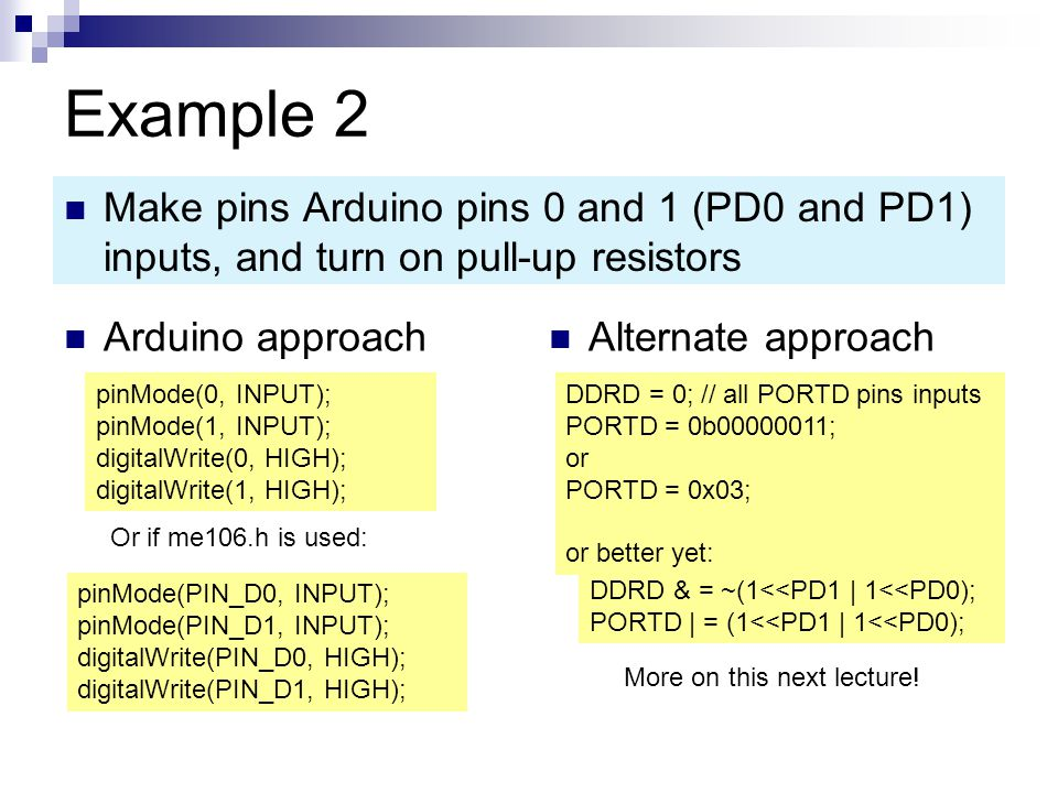 Example 2 Make pins Arduino pins 0 and 1 (PD0 and PD1) inputs, and turn on pull-up resistors. Arduino approach.