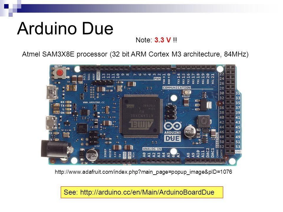 Arduino Due Note: 3.3 V !! Atmel SAM3X8E processor (32 bit ARM Cortex M3 architecture, 84MHz)