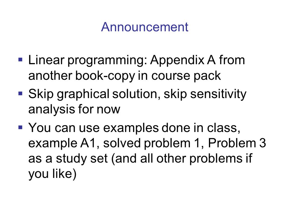 Announcement Linear programming: Appendix A from another book-copy in course pack. Skip graphical solution, skip sensitivity analysis for now.