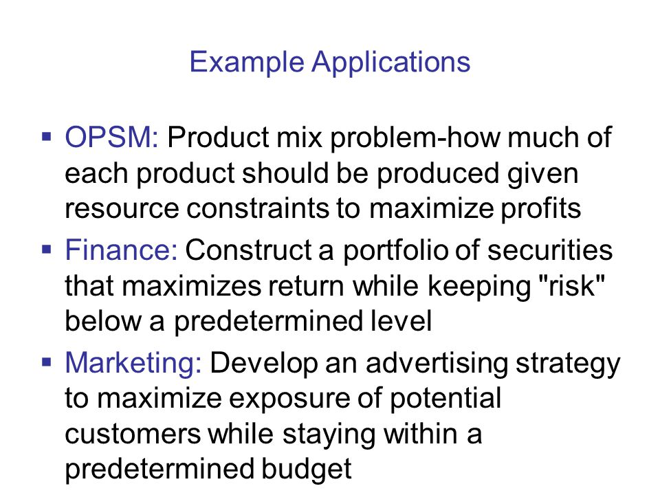 Example Applications OPSM: Product mix problem-how much of each product should be produced given resource constraints to maximize profits.