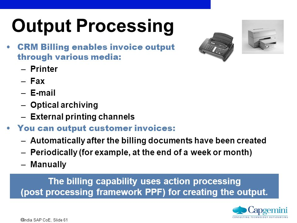 Output Processing CRM Billing enables invoice output through various media: Printer. Fax. E-mail.