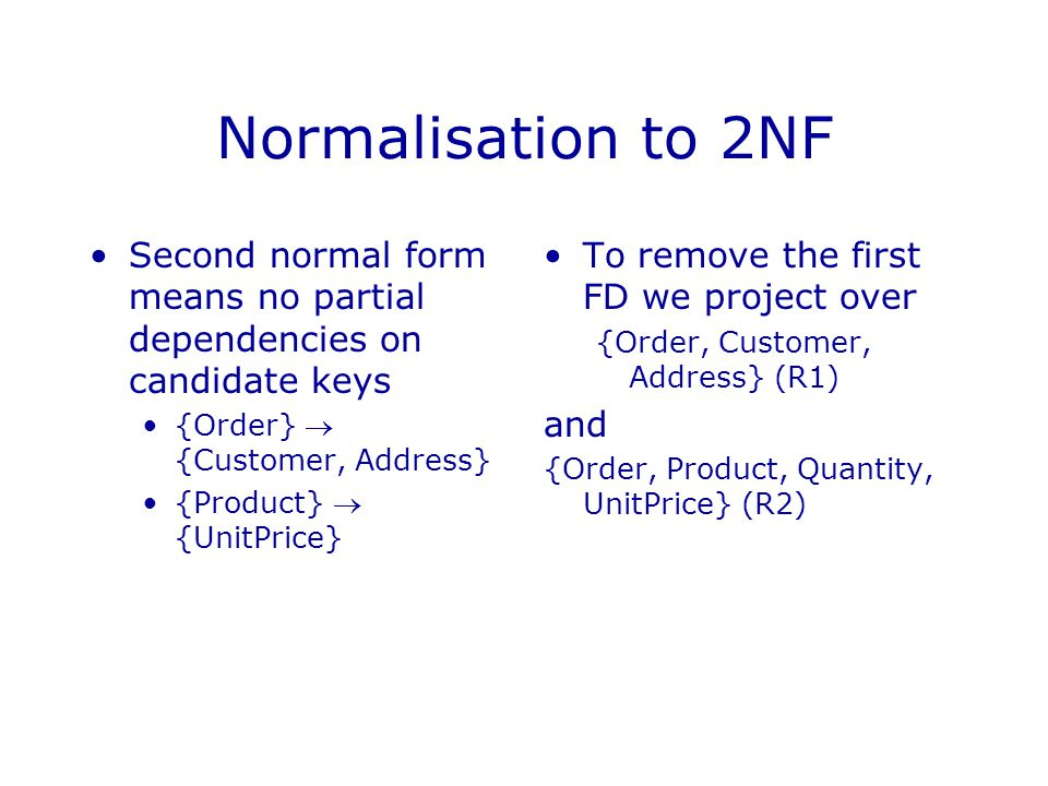 Normalisation to 2NF Second normal form means no partial dependencies on candidate keys. {Order}  {Customer, Address}