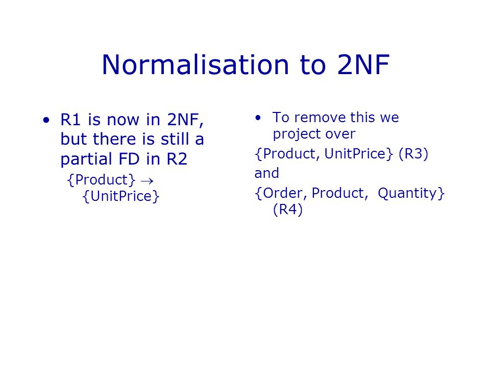Normalisation to 2NF R1 is now in 2NF, but there is still a partial FD in R2. {Product}  {UnitPrice}