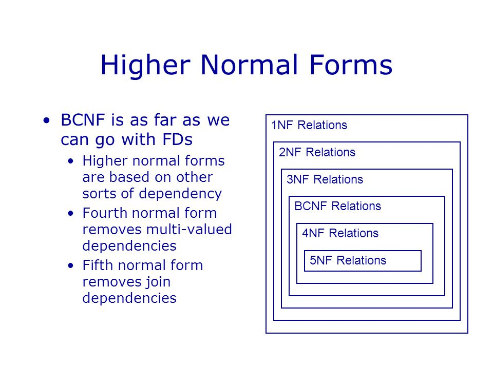 Higher Normal Forms BCNF is as far as we can go with FDs