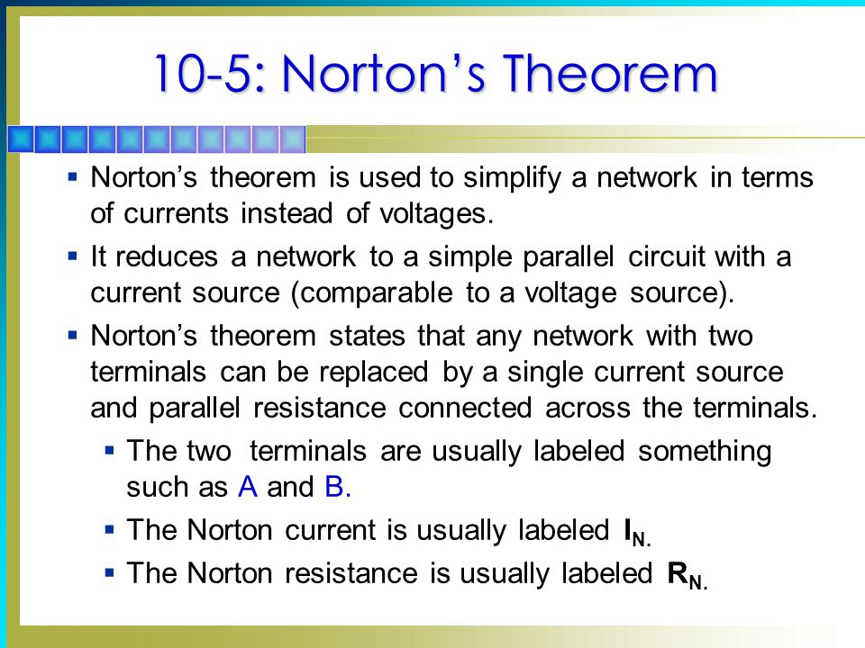 10-5: Norton's Theorem Norton's theorem is used to simplify a network in terms of currents instead of voltages.