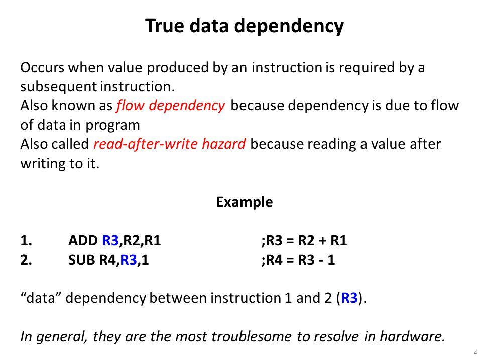True data dependency Occurs when value produced by an instruction is required by a subsequent instruction.