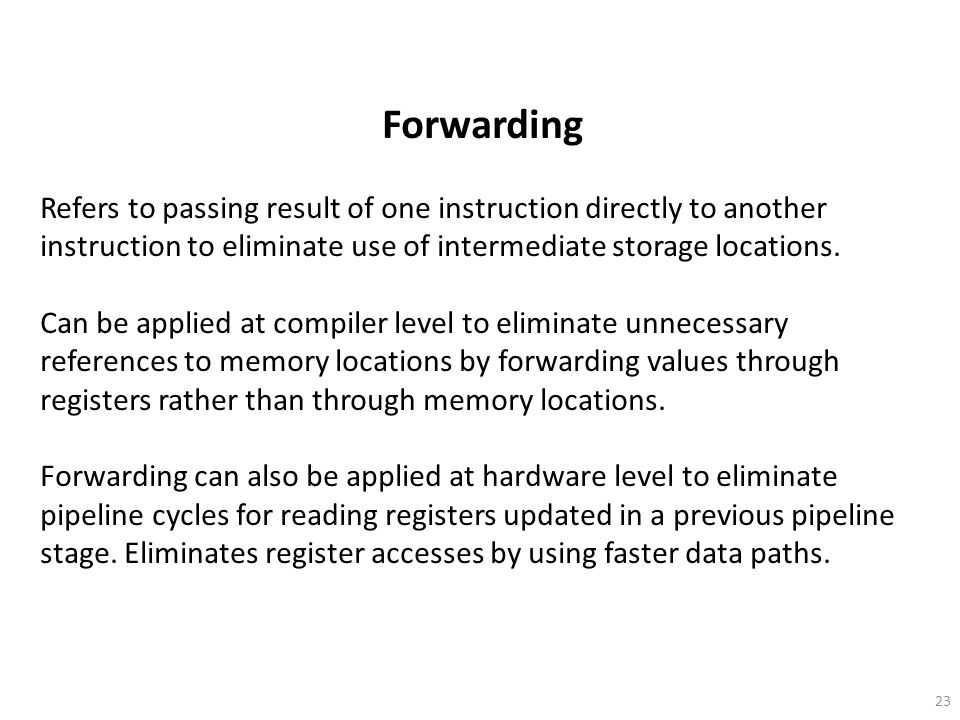 Forwarding Refers to passing result of one instruction directly to another instruction to eliminate use of intermediate storage locations.